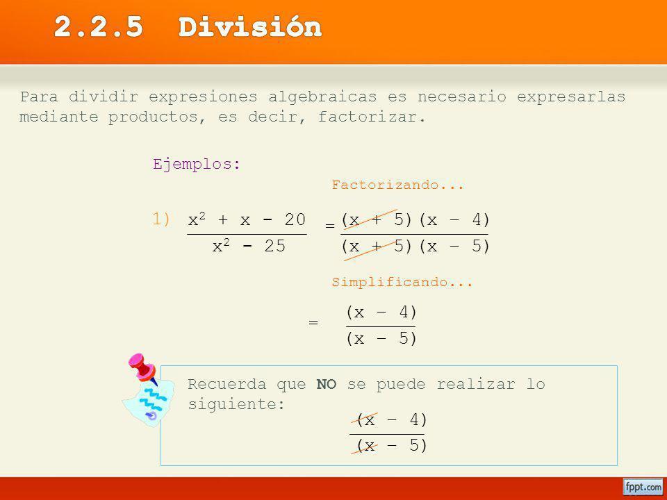 (x + 5)(x – 4) (x + 5)(x – 5) Para dividir expresiones algebraicas es necesario expresarlas mediante productos, es decir, factorizar. Ejemplos: 1) Fac