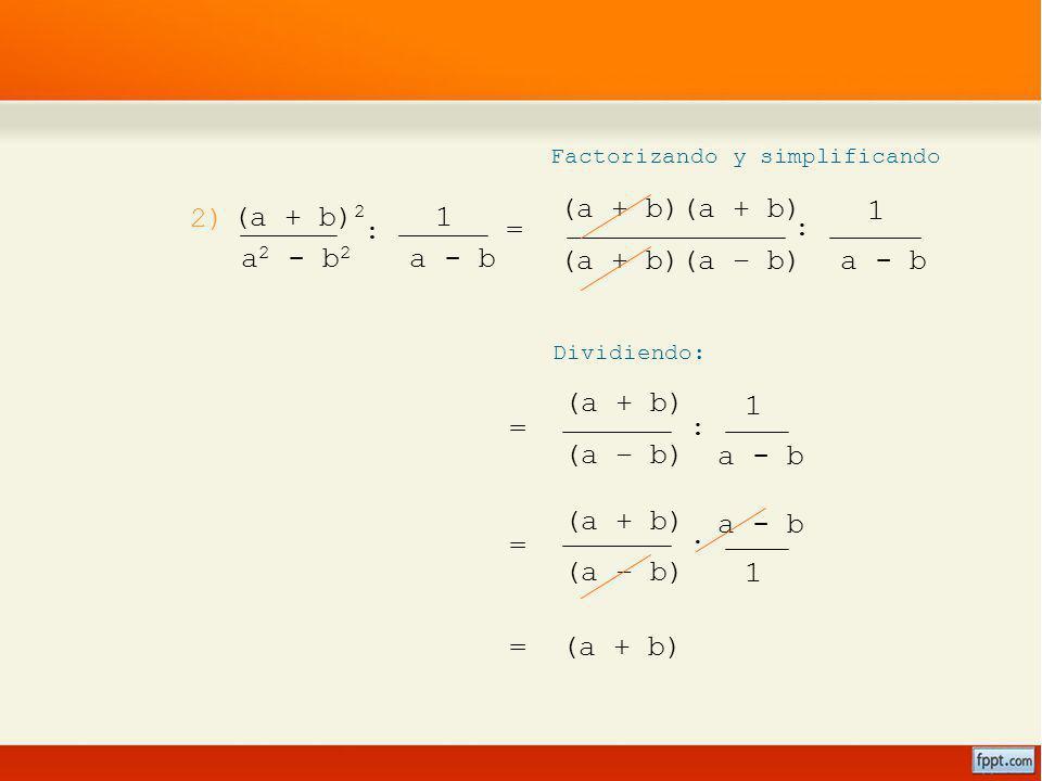 (a + b) (a – b) 1 a - b = (a + b)(a – b) : (a + b)(a + b) 1 a - b 2) Factorizando y simplificando Dividiendo: (a + b) 2 a 2 - b 2 : 1 a - b = (a + b)