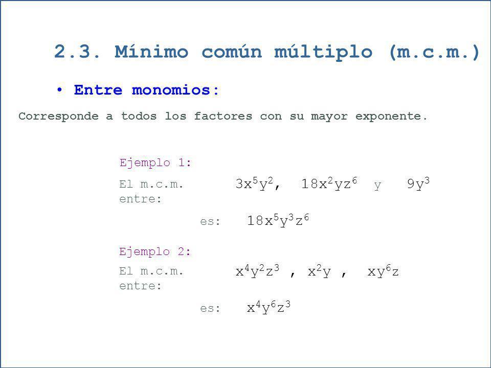 2.3. Mínimo común múltiplo (m.c.m.) Entre monomios: Corresponde a todos los factores con su mayor exponente. Ejemplo 1: El m.c.m. entre: 3x 5 y 2, 18x