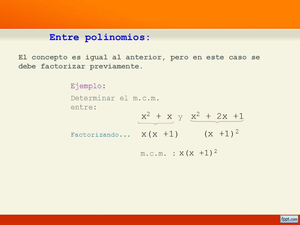x 2 + 2x +1x 2 + x Entre polinomios: El concepto es igual al anterior, pero en este caso se debe factorizar previamente. Ejemplo: Determinar el m.c.m.