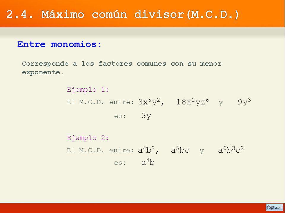 Entre monomios: Corresponde a los factores comunes con su menor exponente. Ejemplo 1: El M.C.D. entre: 3x 5 y 2, 18x 2 yz 6 y 9y 3 es: 3y Ejemplo 2: E