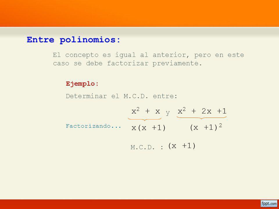 x 2 + 2x +1x 2 + x Entre polinomios: El concepto es igual al anterior, pero en este caso se debe factorizar previamente. Ejemplo: Determinar el M.C.D.