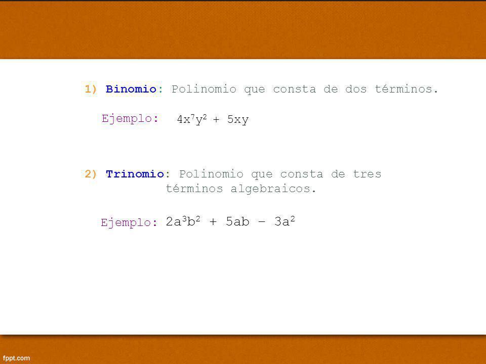 2) Trinomio: Polinomio que consta de tres términos algebraicos. Ejemplo: 2a 3 b 2 + 5ab – 3a 2 Ejemplo: 1) Binomio: Polinomio que consta de dos términ