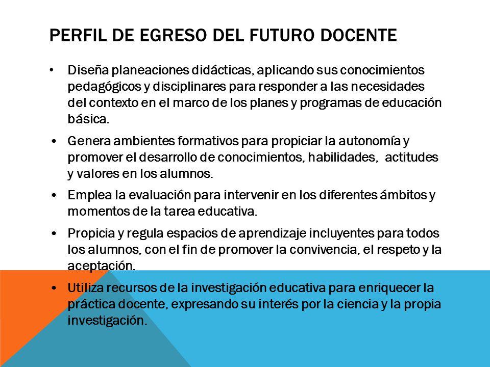 PERFIL DE EGRESO DEL FUTURO DOCENTE Diseña planeaciones didácticas, aplicando sus conocimientos pedagógicos y disciplinares para responder a las neces