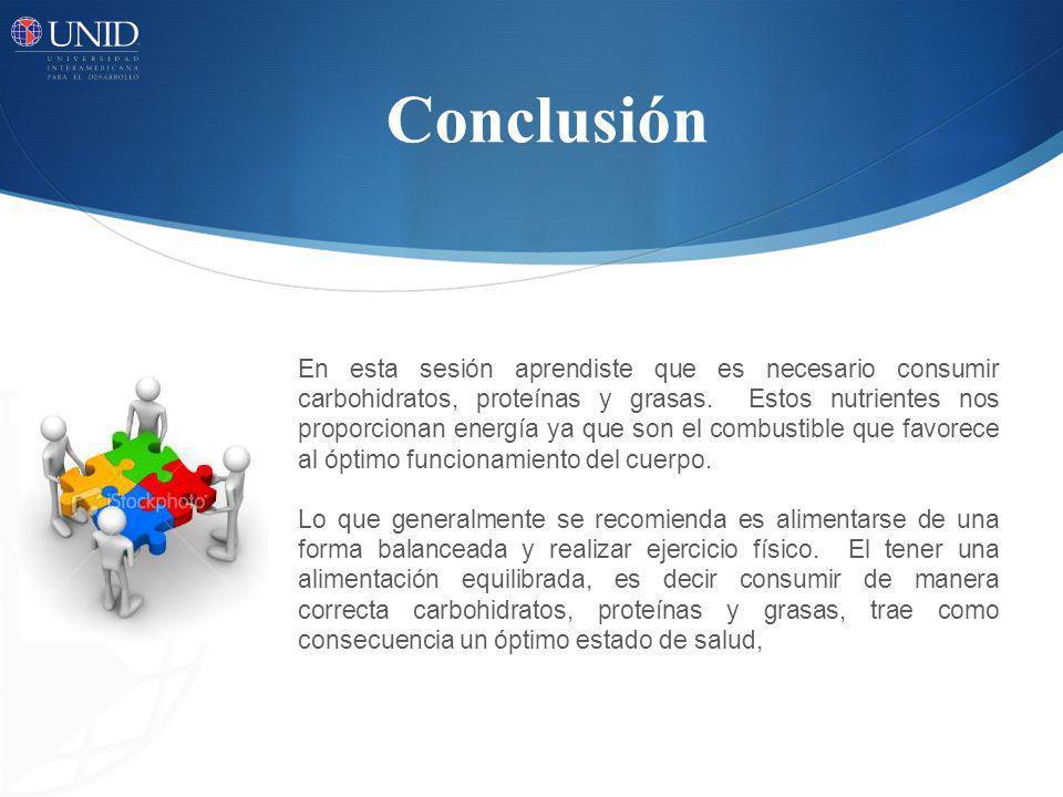 Conclusión En esta sesión aprendiste que es necesario consumir carbohidratos, proteínas y grasas. Estos nutrientes nos proporcionan energía ya que son