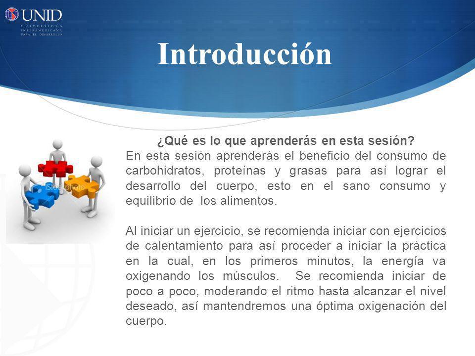 Introducción ¿Qué es lo que aprenderás en esta sesión? En esta sesión aprenderás el beneficio del consumo de carbohidratos, proteínas y grasas para as