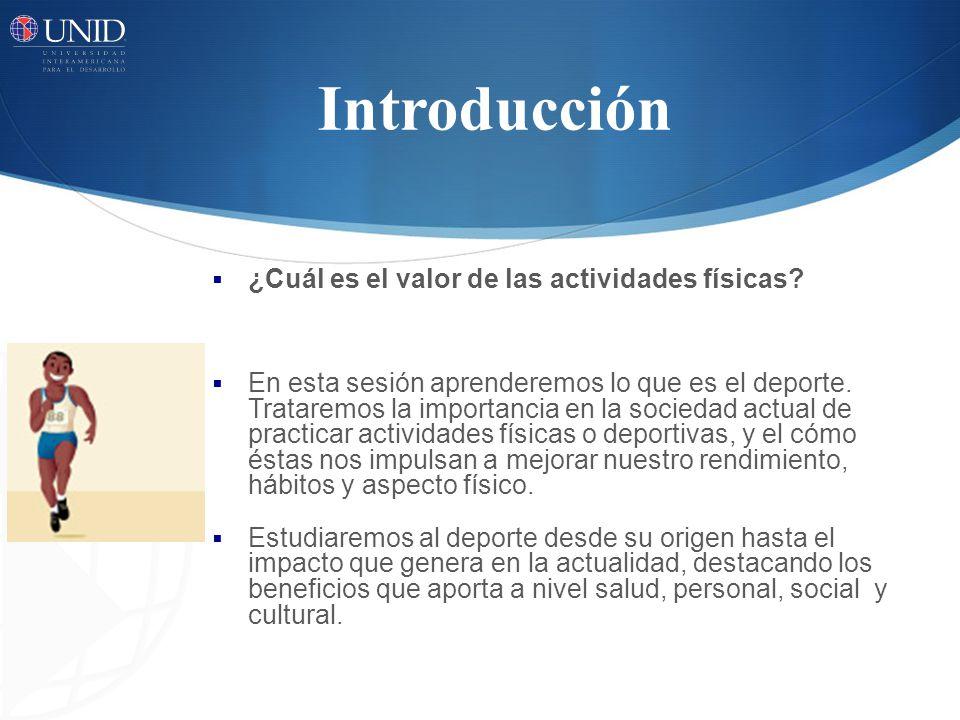 Introducción ¿Cuál es el valor de las actividades físicas? En esta sesión aprenderemos lo que es el deporte. Trataremos la importancia en la sociedad