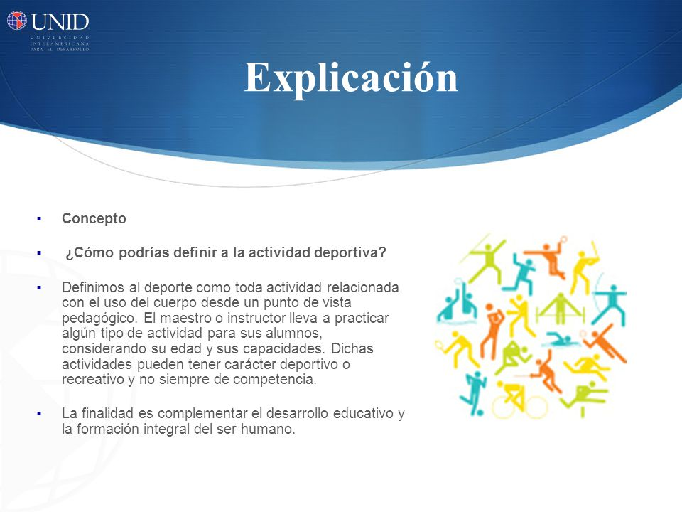 Explicación Concepto ¿Cómo podrías definir a la actividad deportiva? Definimos al deporte como toda actividad relacionada con el uso del cuerpo desde