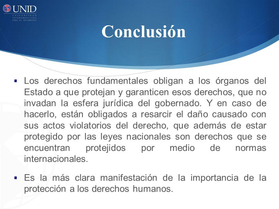 Conclusión Los derechos fundamentales obligan a los órganos del Estado a que protejan y garanticen esos derechos, que no invadan la esfera jurídica de