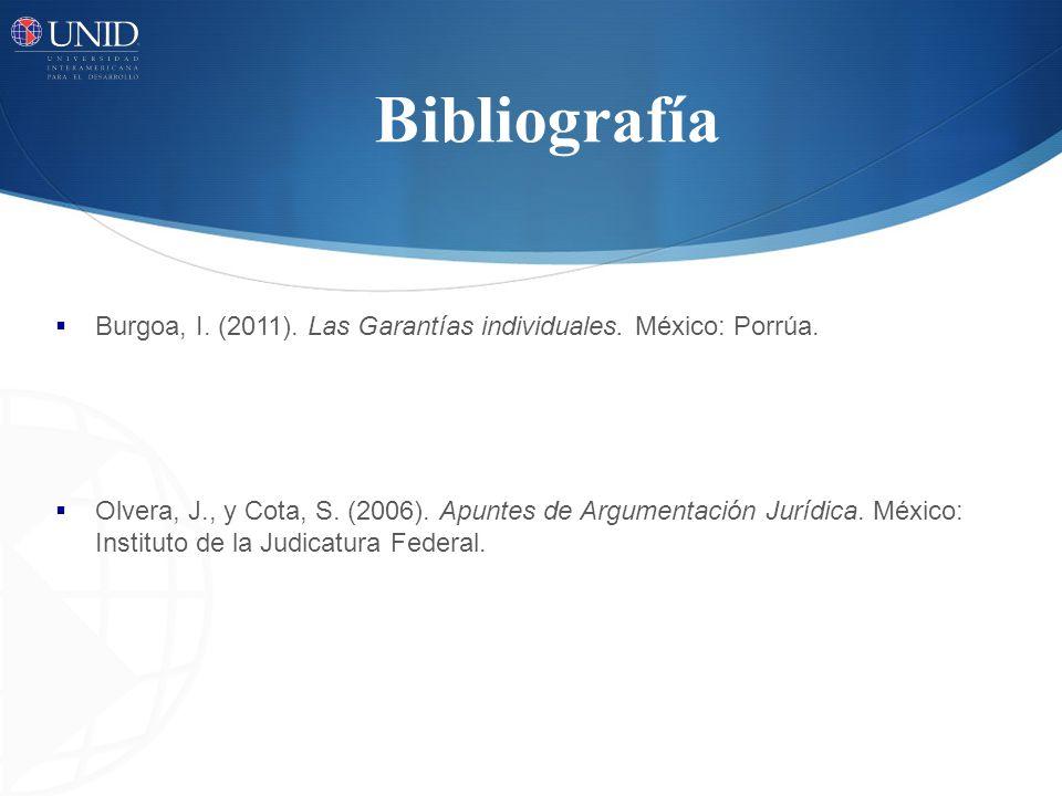 Bibliografía Burgoa, I. (2011). Las Garantías individuales. México: Porrúa. Olvera, J., y Cota, S. (2006). Apuntes de Argumentación Jurídica. México: