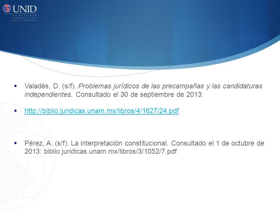 Valadés, D. (s/f). Problemas jurídicos de las precampañas y las candidaturas independientes. Consultado el 30 de septiembre de 2013: http://biblio.jur