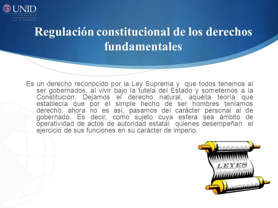 Regulación constitucional de los derechos fundamentales Es un derecho reconocido por la Ley Suprema y que todos tenemos al ser gobernados, al vivir ba