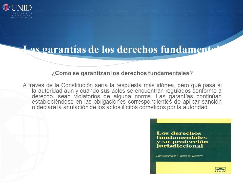 Las garantías de los derechos fundamentales ¿Cómo se garantizan los derechos fundamentales? A través de la Constitución sería la respuesta más idónea,