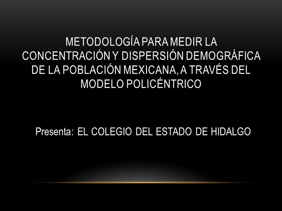 METODOLOGÍA PARA MEDIR LA CONCENTRACIÓN Y DISPERSIÓN DEMOGRÁFICA DE LA POBLACIÓN MEXICANA, A TRAVÉS DEL MODELO POLICÉNTRICO Presenta: EL COLEGIO DEL E