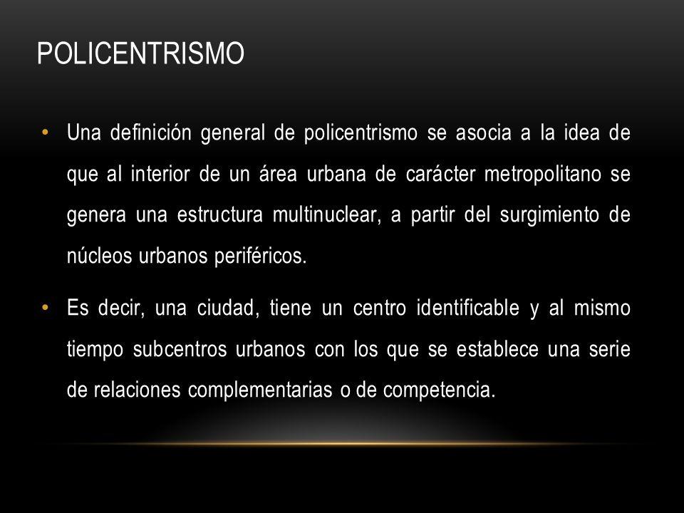 Una definición general de policentrismo se asocia a la idea de que al interior de un área urbana de carácter metropolitano se genera una estructura mu
