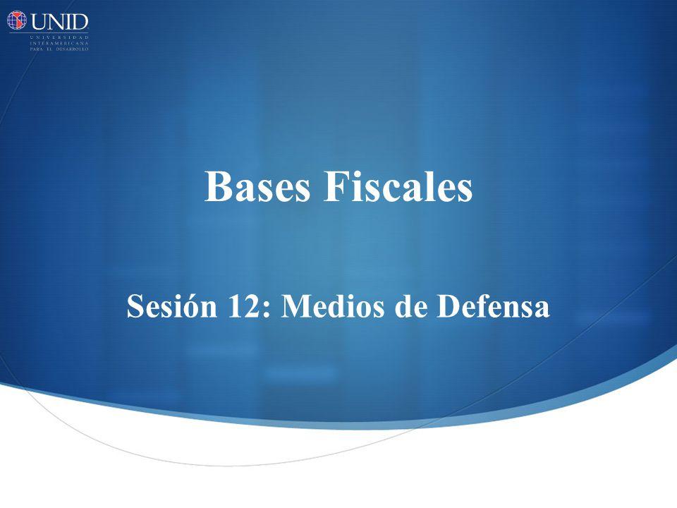 Bases Fiscales Sesión 12: Medios de Defensa