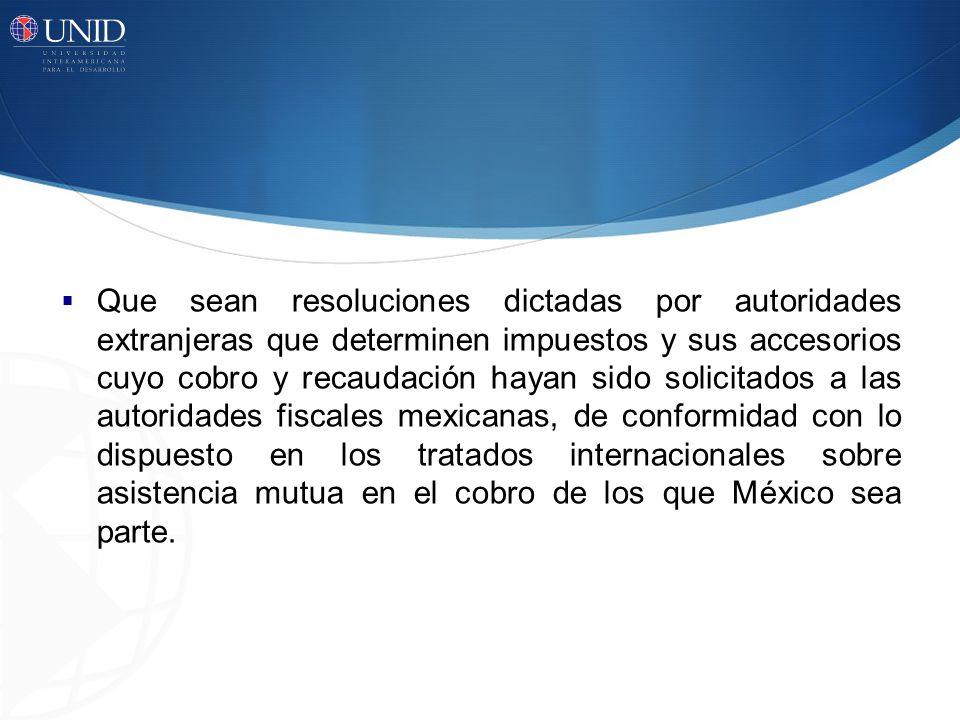 Que sean resoluciones dictadas por autoridades extranjeras que determinen impuestos y sus accesorios cuyo cobro y recaudación hayan sido solicitados a
