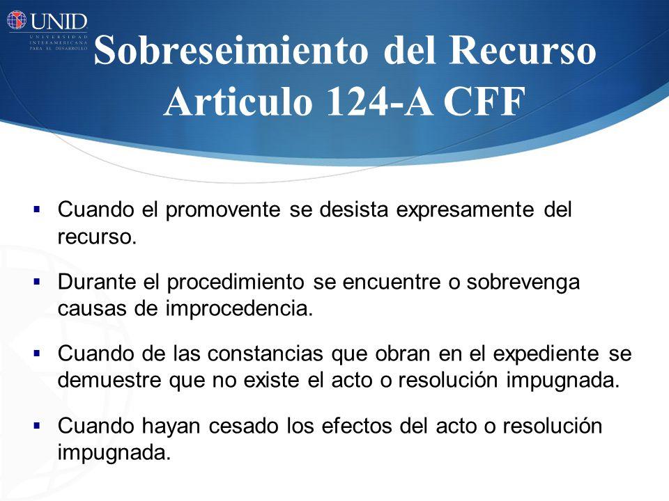 Sobreseimiento del Recurso Articulo 124-A CFF Cuando el promovente se desista expresamente del recurso. Durante el procedimiento se encuentre o sobrev