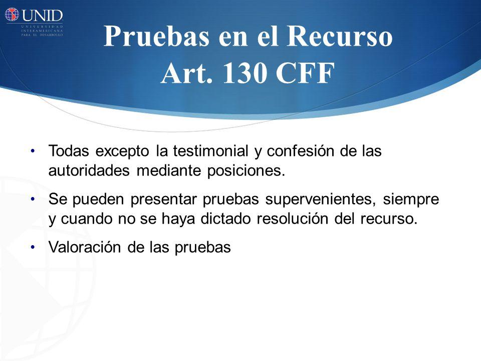 Pruebas en el Recurso Art. 130 CFF Todas excepto la testimonial y confesión de las autoridades mediante posiciones. Se pueden presentar pruebas superv