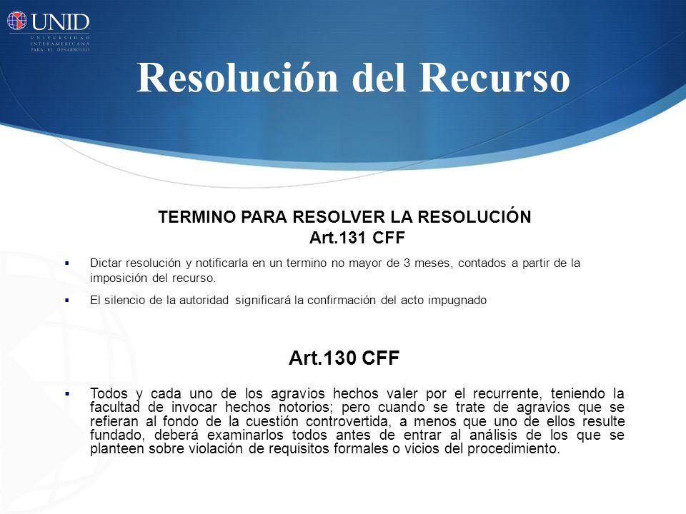 Resolución del Recurso TERMINO PARA RESOLVER LA RESOLUCIÓN Art.131 CFF Dictar resolución y notificarla en un termino no mayor de 3 meses, contados a p