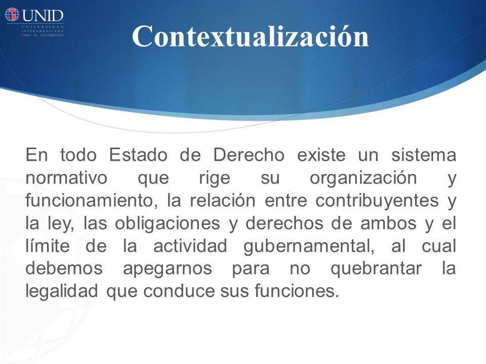 Contextualización En todo Estado de Derecho existe un sistema normativo que rige su organización y funcionamiento, la relación entre contribuyentes y