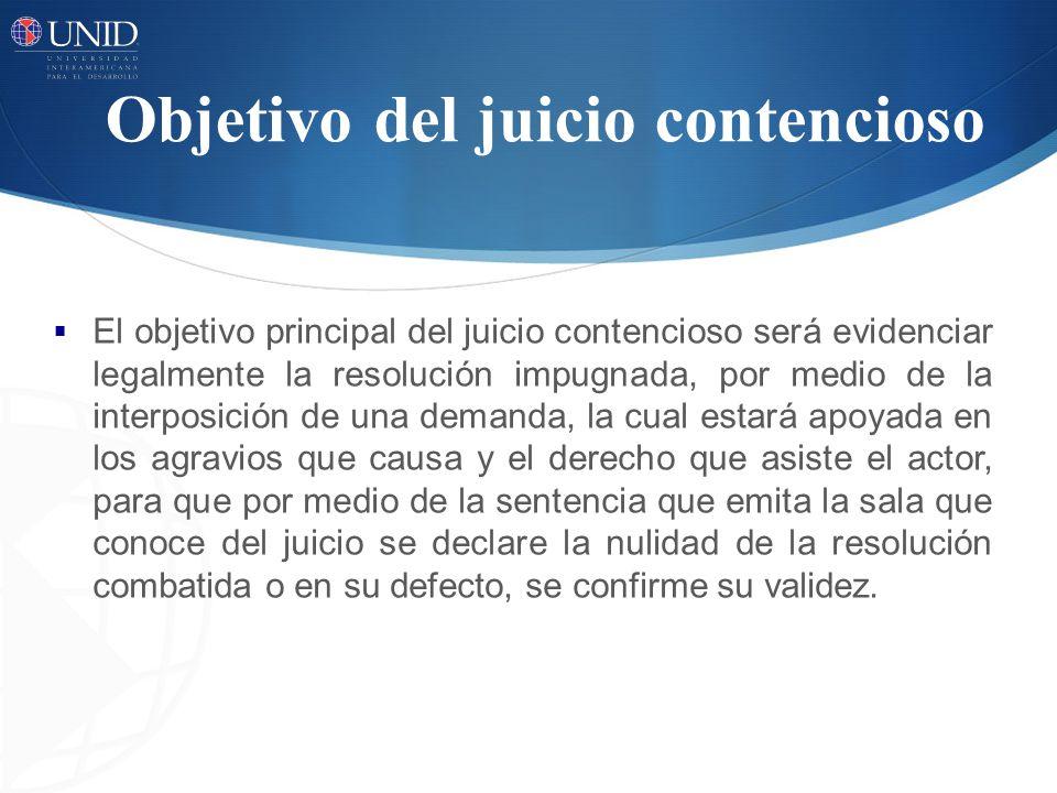 Objetivo del juicio contencioso El objetivo principal del juicio contencioso será evidenciar legalmente la resolución impugnada, por medio de la inter