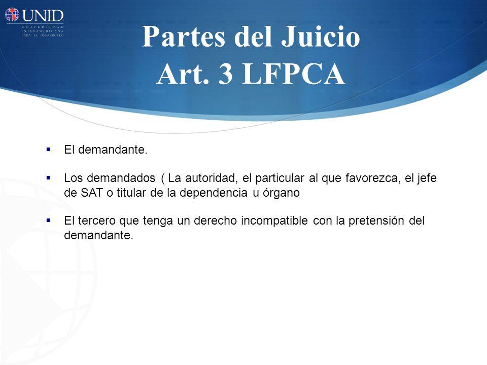 Partes del Juicio Art. 3 LFPCA El demandante. Los demandados ( La autoridad, el particular al que favorezca, el jefe de SAT o titular de la dependenci