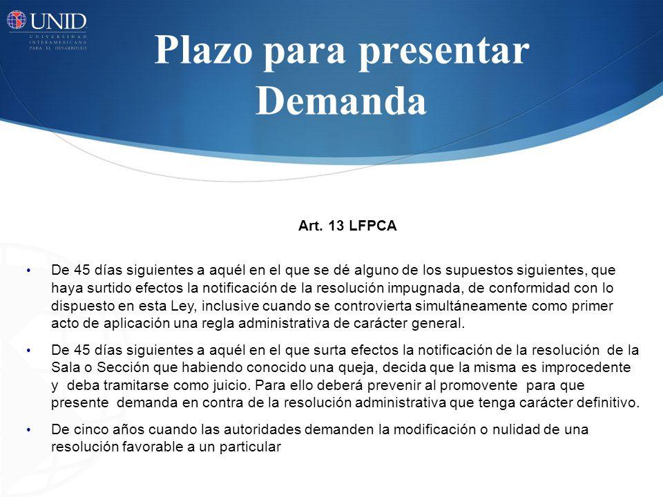 Plazo para presentar Demanda Art. 13 LFPCA De 45 días siguientes a aquél en el que se dé alguno de los supuestos siguientes, que haya surtido efectos