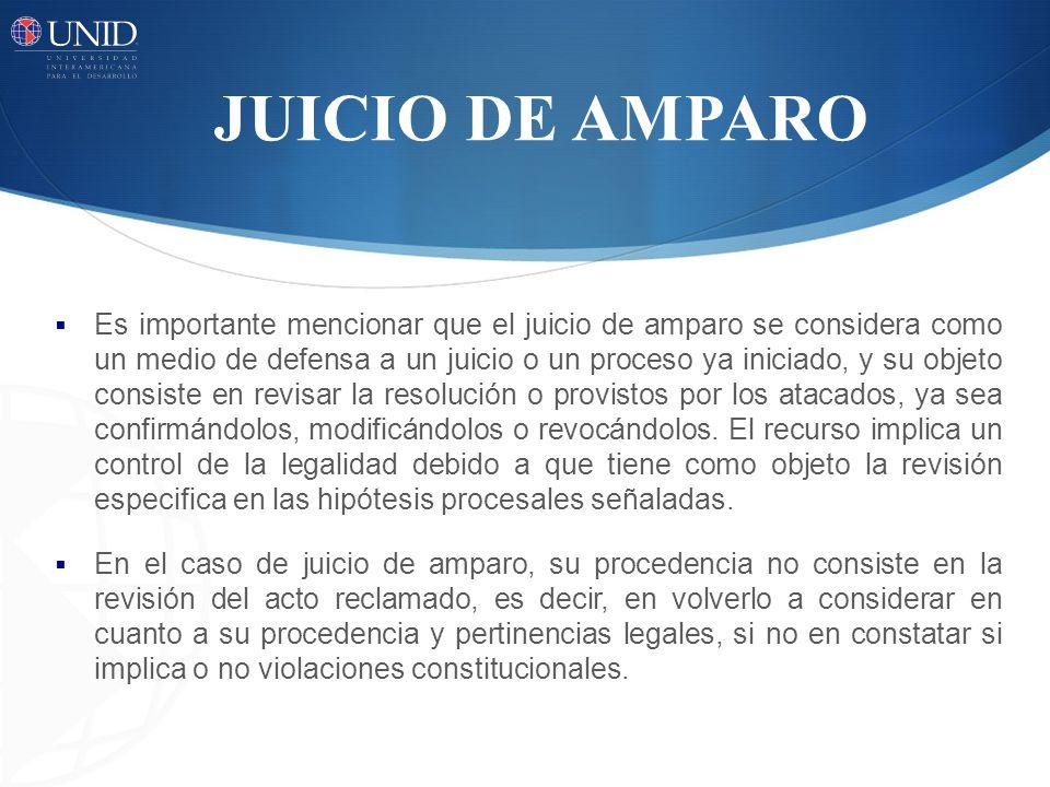 JUICIO DE AMPARO Es importante mencionar que el juicio de amparo se considera como un medio de defensa a un juicio o un proceso ya iniciado, y su obje