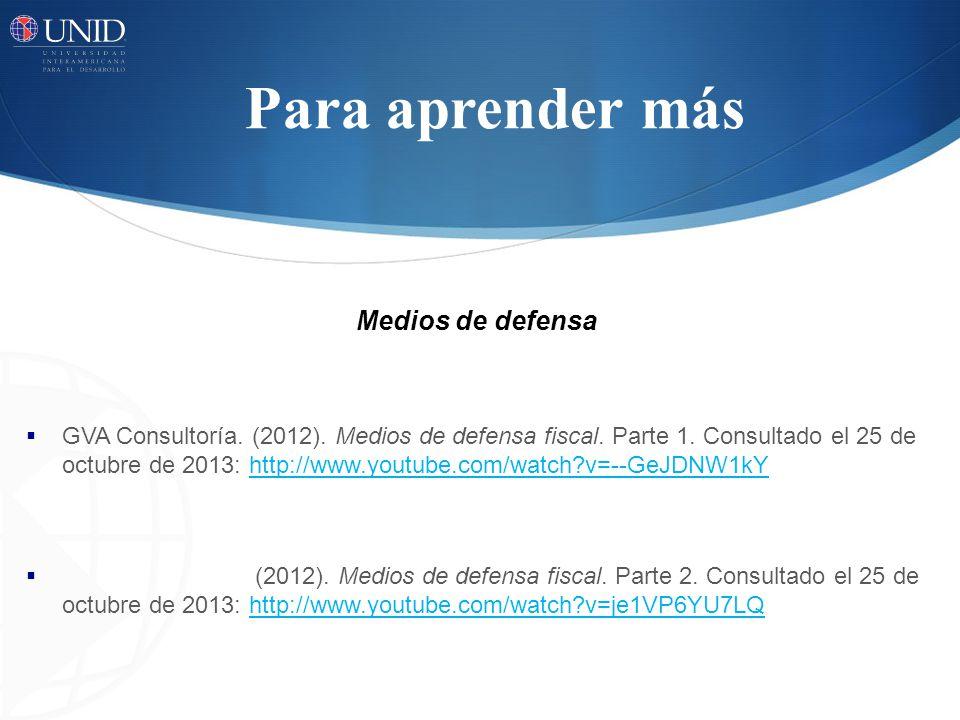 Para aprender más Medios de defensa GVA Consultoría. (2012). Medios de defensa fiscal. Parte 1. Consultado el 25 de octubre de 2013: http://www.youtub