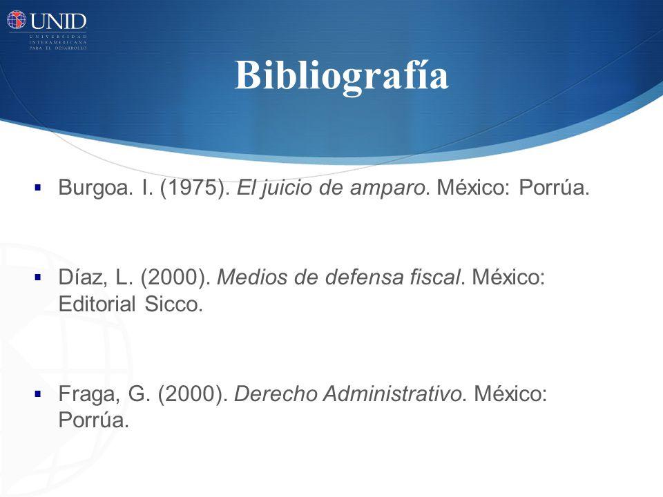 Bibliografía Burgoa. I. (1975). El juicio de amparo. México: Porrúa. Díaz, L. (2000). Medios de defensa fiscal. México: Editorial Sicco. Fraga, G. (20