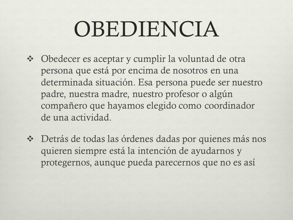 OBEDIENCIA Obedecer es aceptar y cumplir la voluntad de otra persona que está por encima de nosotros en una determinada situación. Esa persona puede s