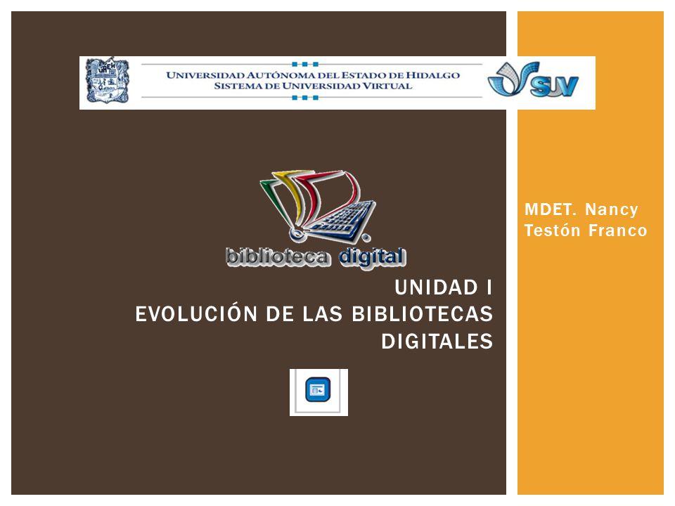 MDET. Nancy Testón Franco UNIDAD I EVOLUCIÓN DE LAS BIBLIOTECAS DIGITALES