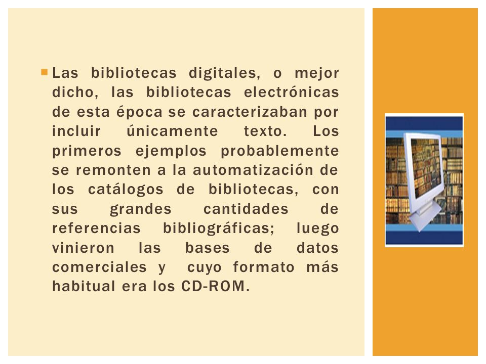 Las bibliotecas digitales, o mejor dicho, las bibliotecas electrónicas de esta época se caracterizaban por incluir únicamente texto.