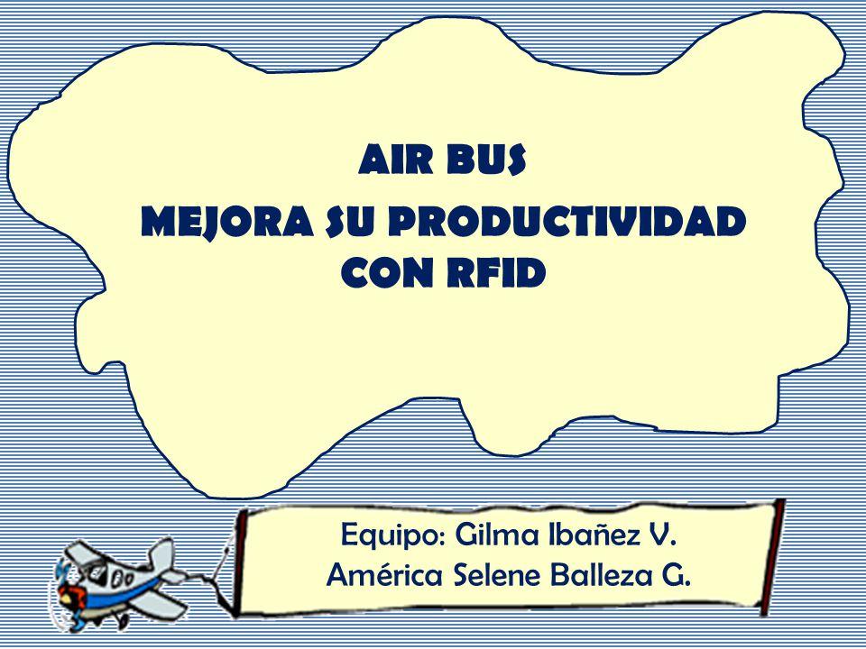 AIR BUS MEJORA SU PRODUCTIVIDAD CON RFID Equipo: Gilma Ibañez V. América Selene Balleza G.