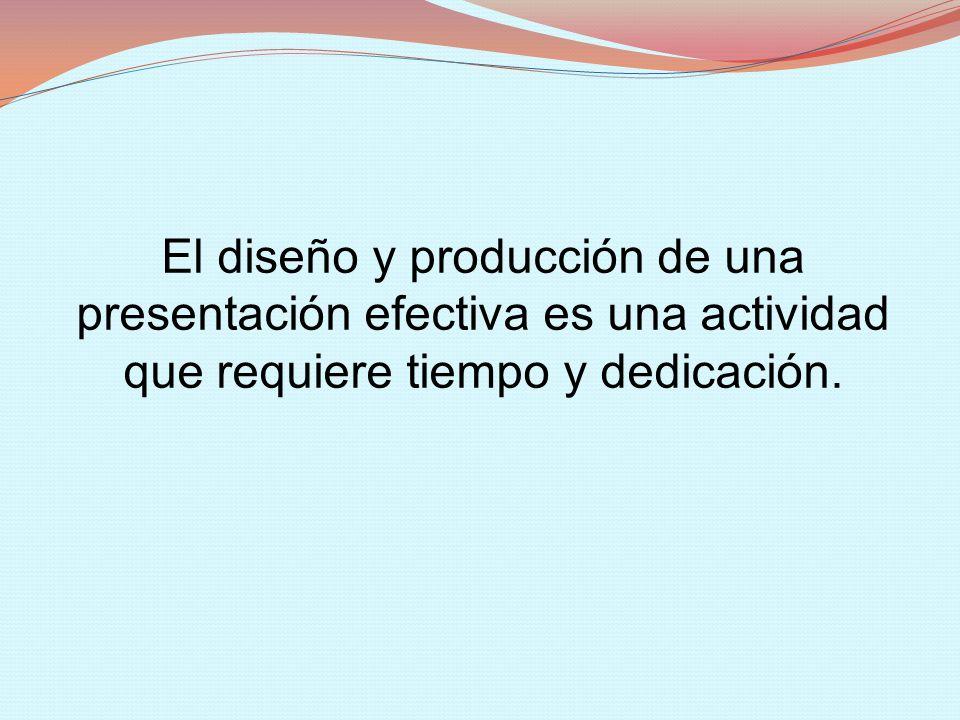 El diseño y producción de una presentación efectiva es una actividad que requiere tiempo y dedicación.