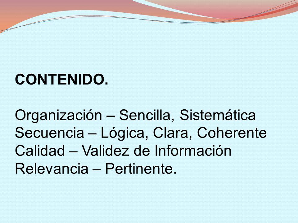 CONTENIDO. Organización – Sencilla, Sistemática Secuencia – Lógica, Clara, Coherente Calidad – Validez de Información Relevancia – Pertinente.