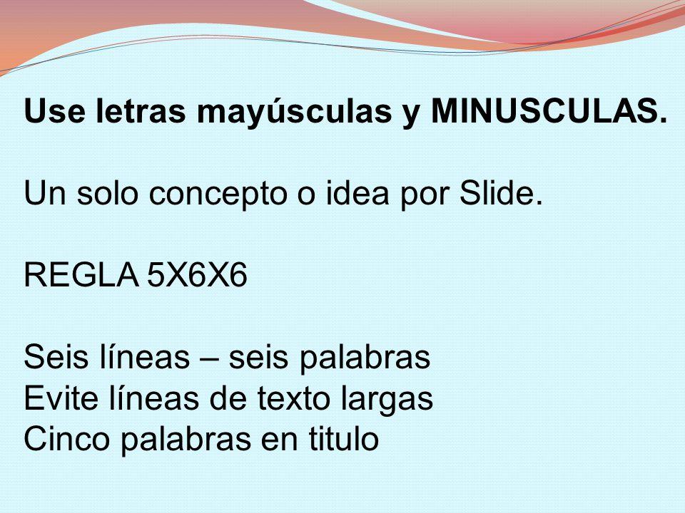 Use letras mayúsculas y MINUSCULAS. Un solo concepto o idea por Slide. REGLA 5X6X6 Seis líneas – seis palabras Evite líneas de texto largas Cinco pala