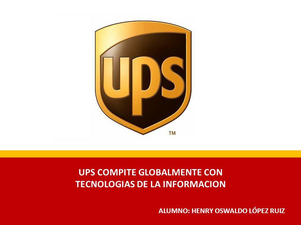 ALUMNO: HENRY OSWALDO LÓPEZ RUIZ UPS COMPITE GLOBALMENTE CON TECNOLOGIAS DE LA INFORMACION