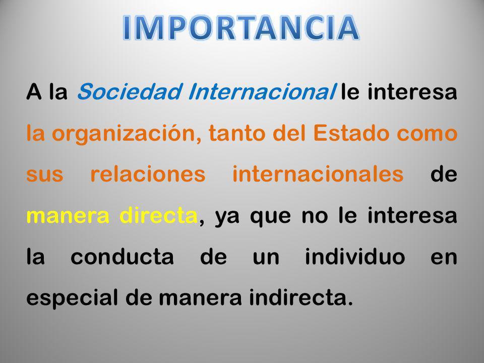 A la Sociedad Internacional le interesa la organización, tanto del Estado como sus relaciones internacionales de manera directa, ya que no le interesa