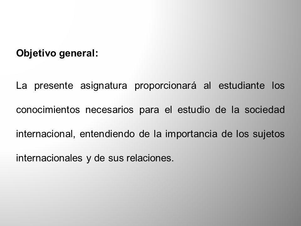 Objetivo general: La presente asignatura proporcionará al estudiante los conocimientos necesarios para el estudio de la sociedad internacional, entend
