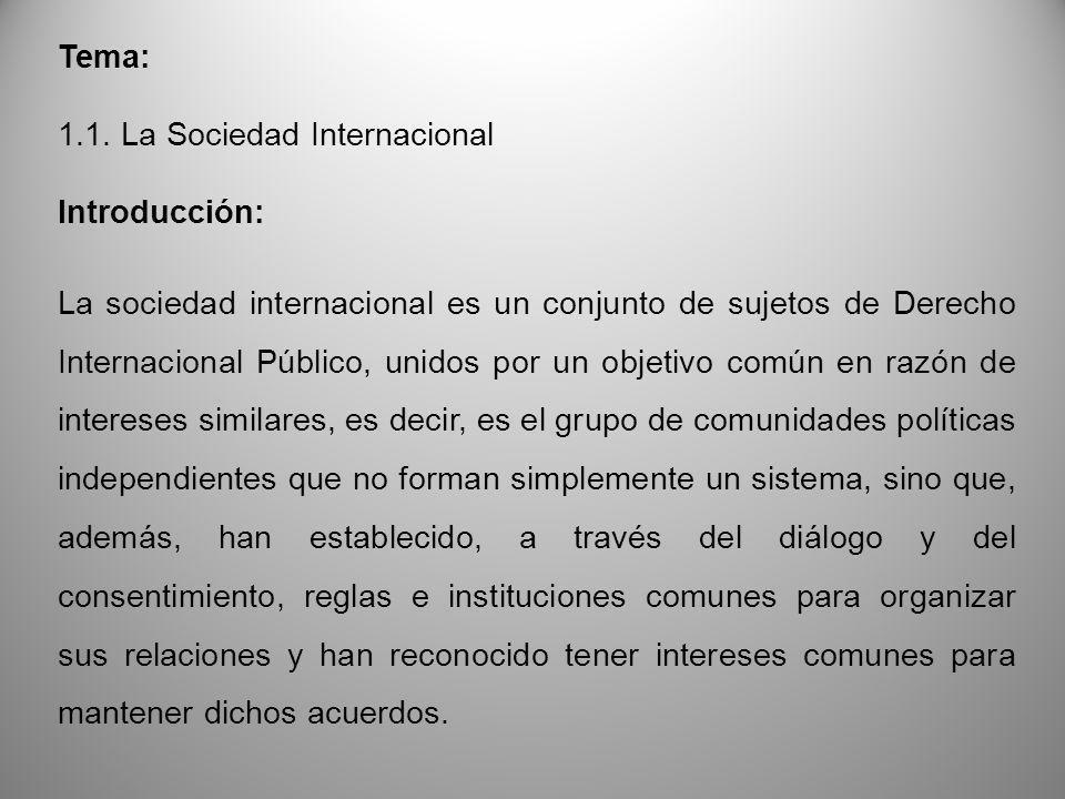 Tema: 1.1. La Sociedad Internacional Introducción: La sociedad internacional es un conjunto de sujetos de Derecho Internacional Público, unidos por un