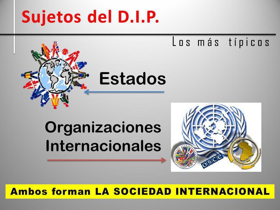 Sujetos del D.I.P.Sujetos del D.I.P. L o s m á s t í p i c o s Estados Organizaciones Internacionales