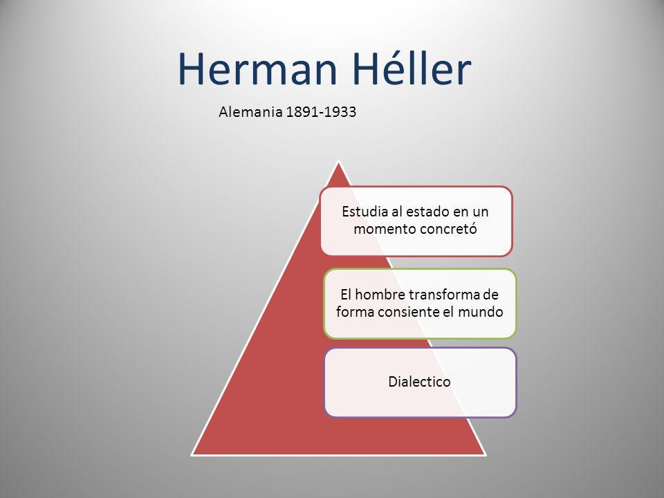 Herman Héller Alemania 1891-1933 Estudia al estado en un momento concretó El hombre transforma de forma consiente el mundo Dialectico