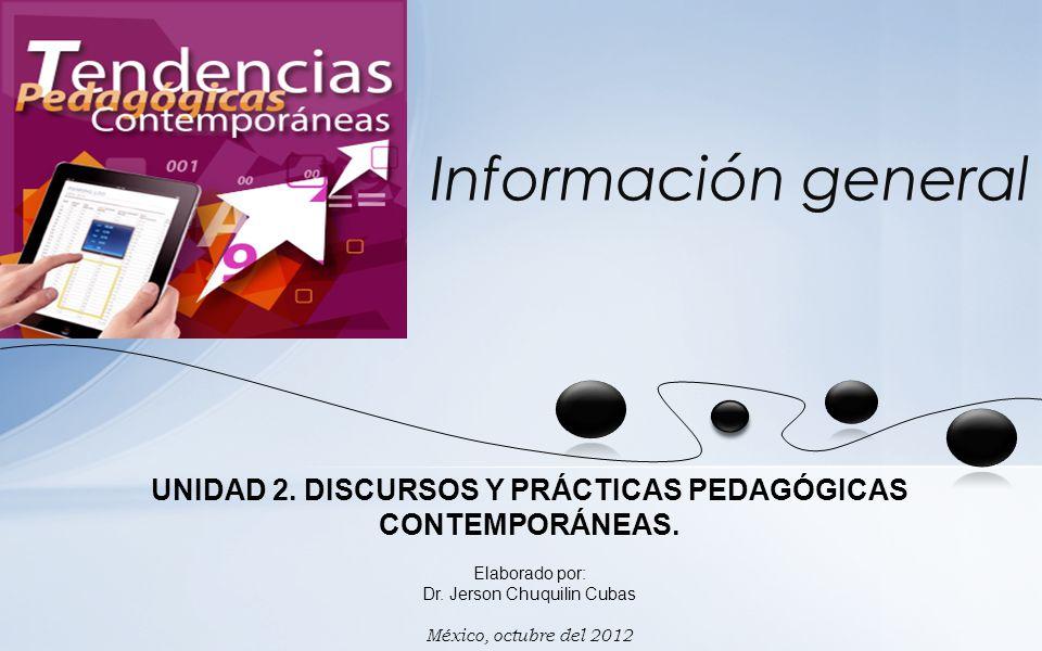 Dr. Jerson Chuquilin Cubas Información general UNIDAD 2. DISCURSOS Y PRÁCTICAS PEDAGÓGICAS CONTEMPORÁNEAS. Elaborado por: Dr. Jerson Chuquilin Cubas M