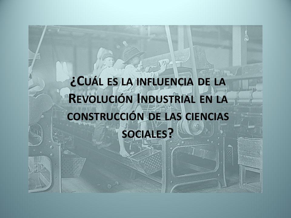 ¿C UÁL ES LA INFLUENCIA DE LA R EVOLUCIÓN I NDUSTRIAL EN LA CONSTRUCCIÓN DE LAS CIENCIAS SOCIALES ?