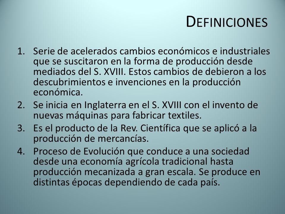 D EFINICIONES 1.Serie de acelerados cambios económicos e industriales que se suscitaron en la forma de producción desde mediados del S. XVIII. Estos c