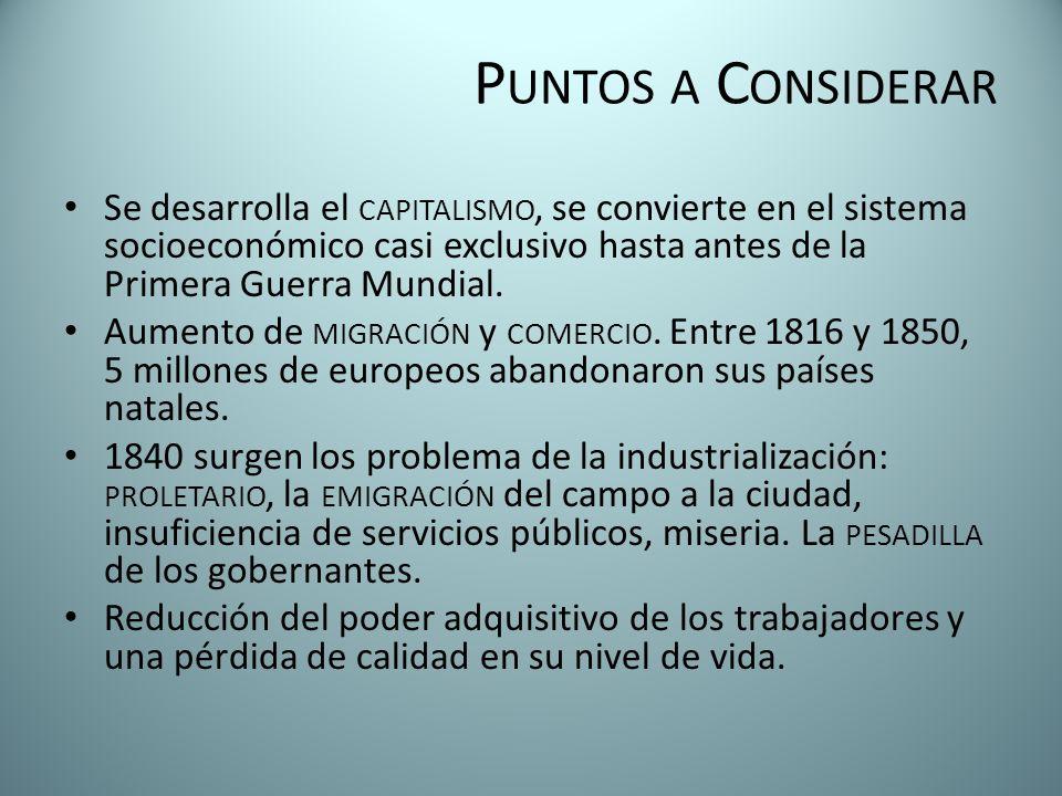 P UNTOS A C ONSIDERAR Se desarrolla el CAPITALISMO, se convierte en el sistema socioeconómico casi exclusivo hasta antes de la Primera Guerra Mundial.