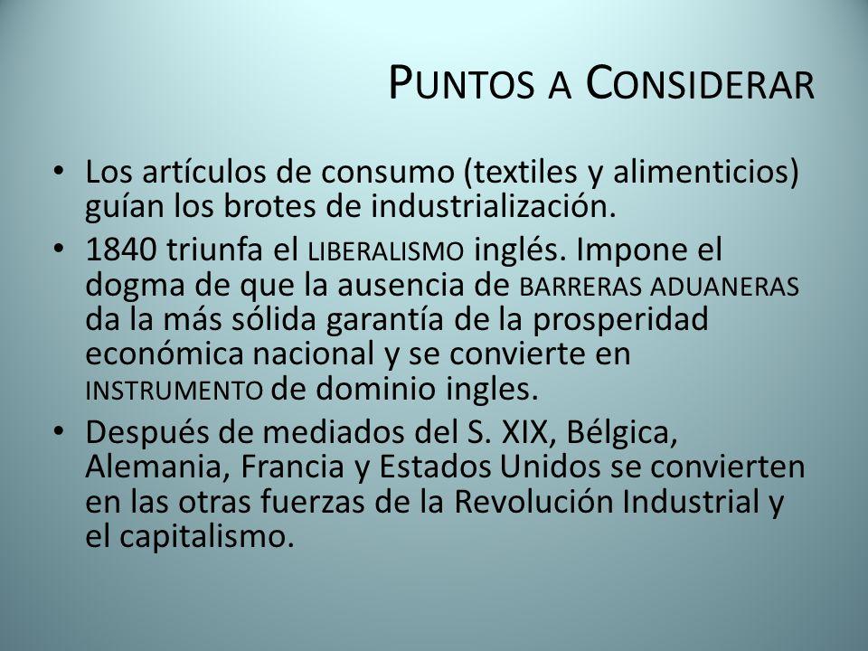 P UNTOS A C ONSIDERAR Los artículos de consumo (textiles y alimenticios) guían los brotes de industrialización. 1840 triunfa el LIBERALISMO inglés. Im