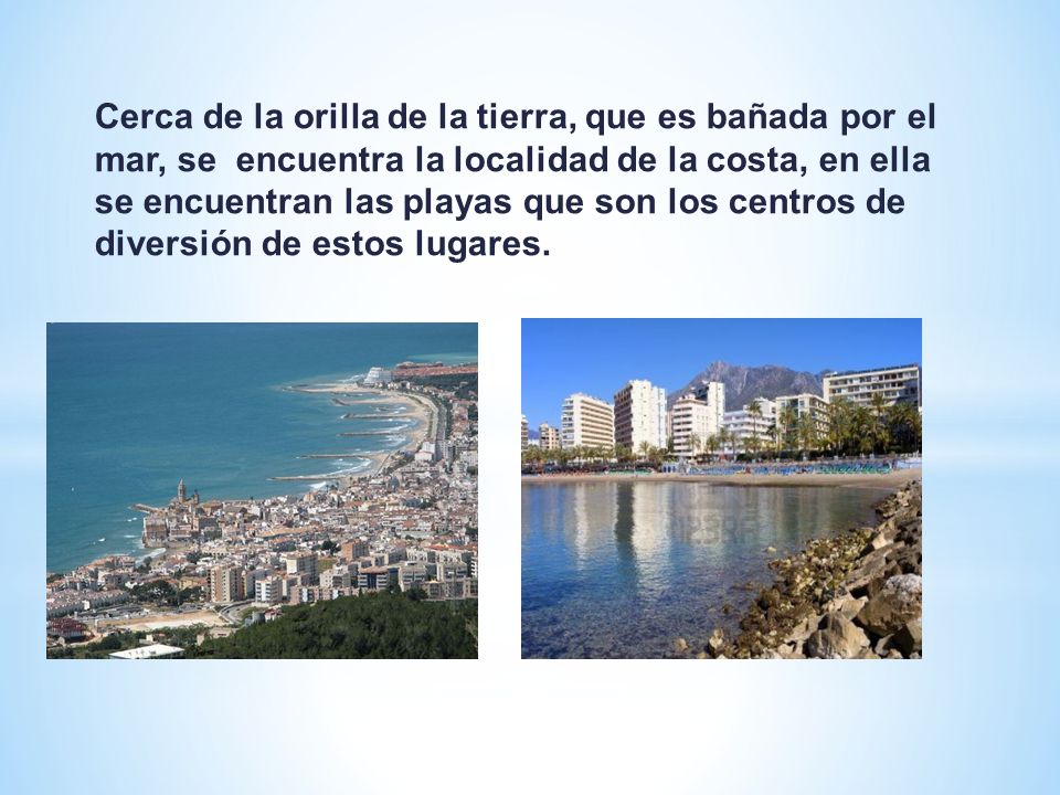 Cerca de la orilla de la tierra, que es bañada por el mar, se encuentra la localidad de la costa, en ella se encuentran las playas que son los centros